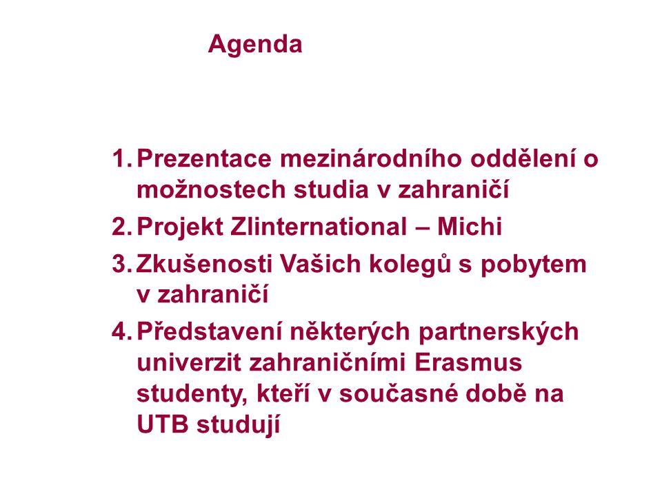 Agenda 1.Prezentace mezinárodního oddělení o možnostech studia v zahraničí 2.Projekt Zlinternational – Michi 3.Zkušenosti Vašich kolegů s pobytem v zahraničí 4.Představení některých partnerských univerzit zahraničními Erasmus studenty, kteří v současné době na UTB studují