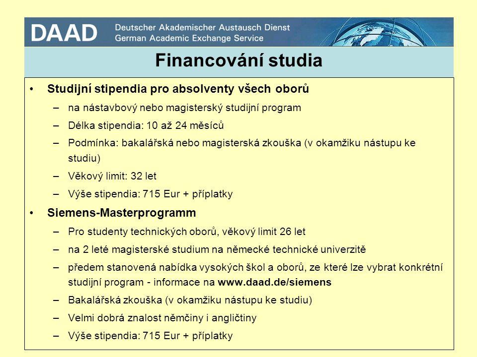 Financování studia Studijní stipendia pro absolventy všech oborů –na nástavbový nebo magisterský studijní program –Délka stipendia: 10 až 24 měsíců –Podmínka: bakalářská nebo magisterská zkouška (v okamžiku nástupu ke studiu) –Věkový limit: 32 let –Výše stipendia: 715 Eur + příplatky Siemens-Masterprogramm –Pro studenty technických oborů, věkový limit 26 let –na 2 leté magisterské studium na německé technické univerzitě –předem stanovená nabídka vysokých škol a oborů, ze které lze vybrat konkrétní studijní program - informace na www.daad.de/siemens –Bakalářská zkouška (v okamžiku nástupu ke studiu) –Velmi dobrá znalost němčiny i angličtiny –Výše stipendia: 715 Eur + příplatky