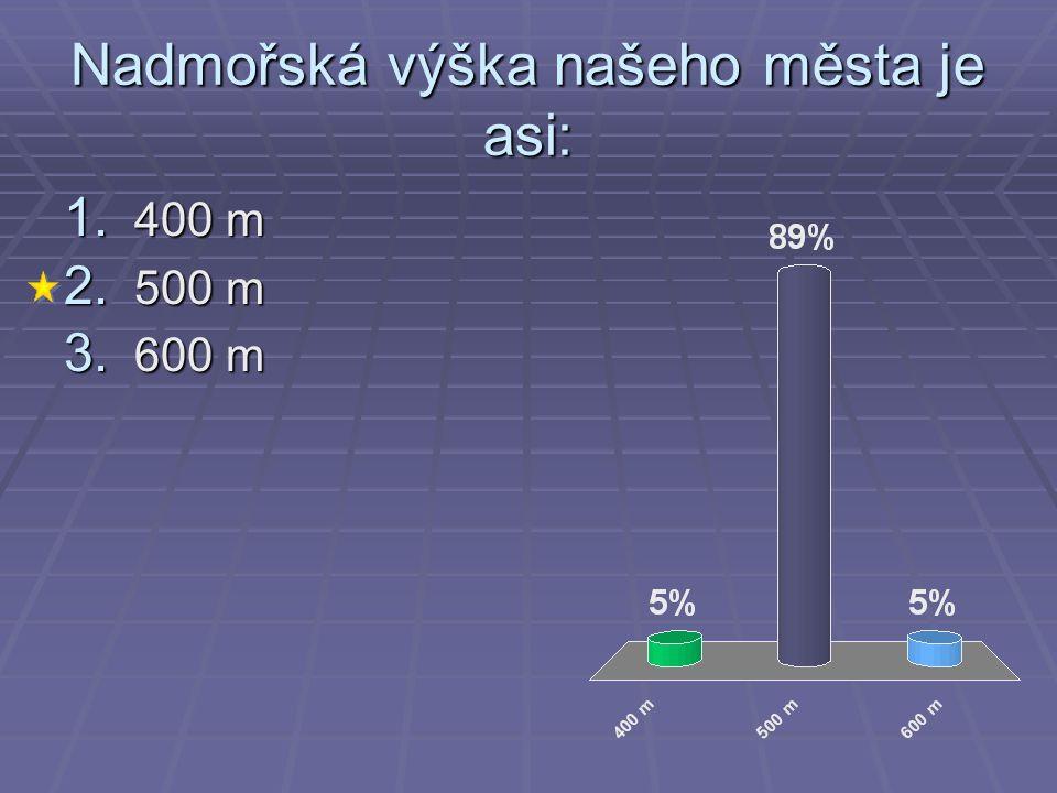 Nadmořská výška našeho města je asi: 1. 400 m 2. 500 m 3. 600 m
