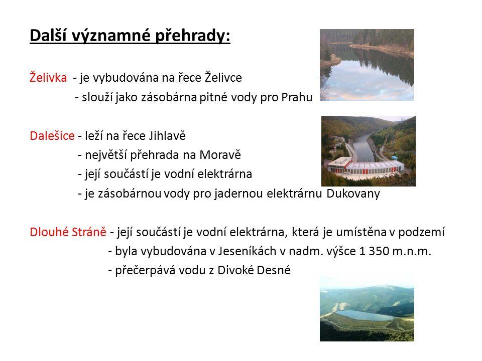 Další významné přehrady: Želivka - je vybudována na řece Želivce - slouží jako zásobárna pitné vody pro Prahu Dalešice - leží na řece Jihlavě - největší přehrada na Moravě - její součástí je vodní elektrárna - je zásobárnou vody pro jadernou elektrárnu Dukovany Dlouhé Stráně - její součástí je vodní elektrárna, která je umístěna v podzemí - byla vybudována v Jeseníkách v nadm.