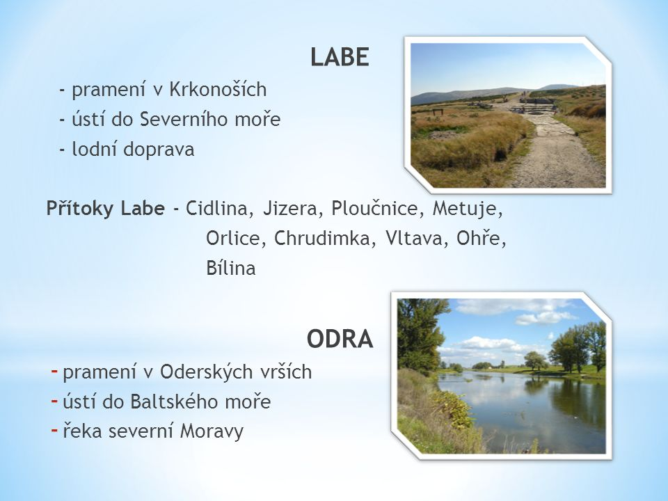 LABE - pramení v Krkonoších - ústí do Severního moře - lodní doprava Přítoky Labe - Cidlina, Jizera, Ploučnice, Metuje, Orlice, Chrudimka, Vltava, Ohře, Bílina ODRA - pramení v Oderských vrších - ústí do Baltského moře - řeka severní Moravy