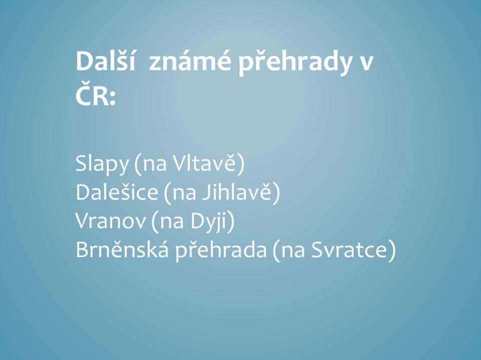 Další známé přehrady v ČR: Slapy (na Vltavě) Dalešice (na Jihlavě) Vranov (na Dyji) Brněnská přehrada (na Svratce)