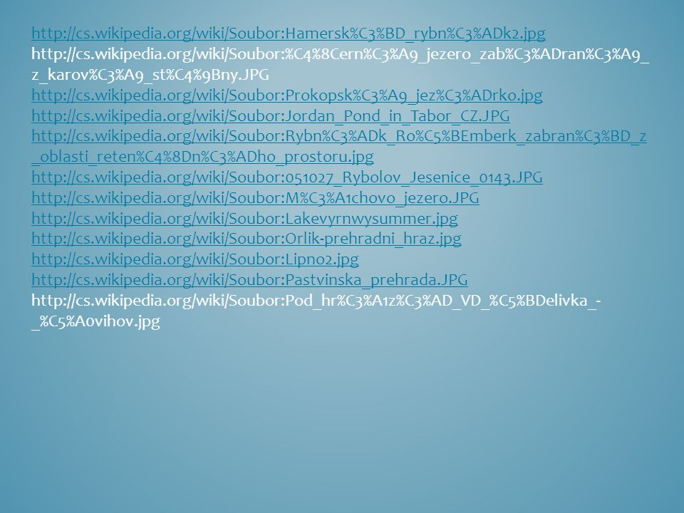 http://cs.wikipedia.org/wiki/Soubor:Hamersk%C3%BD_rybn%C3%ADk2.jpg http://cs.wikipedia.org/wiki/Soubor:%C4%8Cern%C3%A9_jezero_zab%C3%ADran%C3%A9_ z_karov%C3%A9_st%C4%9Bny.JPG http://cs.wikipedia.org/wiki/Soubor:Prokopsk%C3%A9_jez%C3%ADrko.jpg http://cs.wikipedia.org/wiki/Soubor:Jordan_Pond_in_Tabor_CZ.JPG http://cs.wikipedia.org/wiki/Soubor:Rybn%C3%ADk_Ro%C5%BEmberk_zabran%C3%BD_z _oblasti_reten%C4%8Dn%C3%ADho_prostoru.jpg http://cs.wikipedia.org/wiki/Soubor:051027_Rybolov_Jesenice_0143.JPG http://cs.wikipedia.org/wiki/Soubor:M%C3%A1chovo_jezero.JPG http://cs.wikipedia.org/wiki/Soubor:Lakevyrnwysummer.jpg http://cs.wikipedia.org/wiki/Soubor:Orlik-prehradni_hraz.jpg http://cs.wikipedia.org/wiki/Soubor:Lipno2.jpg http://cs.wikipedia.org/wiki/Soubor:Pastvinska_prehrada.JPG http://cs.wikipedia.org/wiki/Soubor:Pod_hr%C3%A1z%C3%AD_VD_%C5%BDelivka_- _%C5%A0vihov.jpg