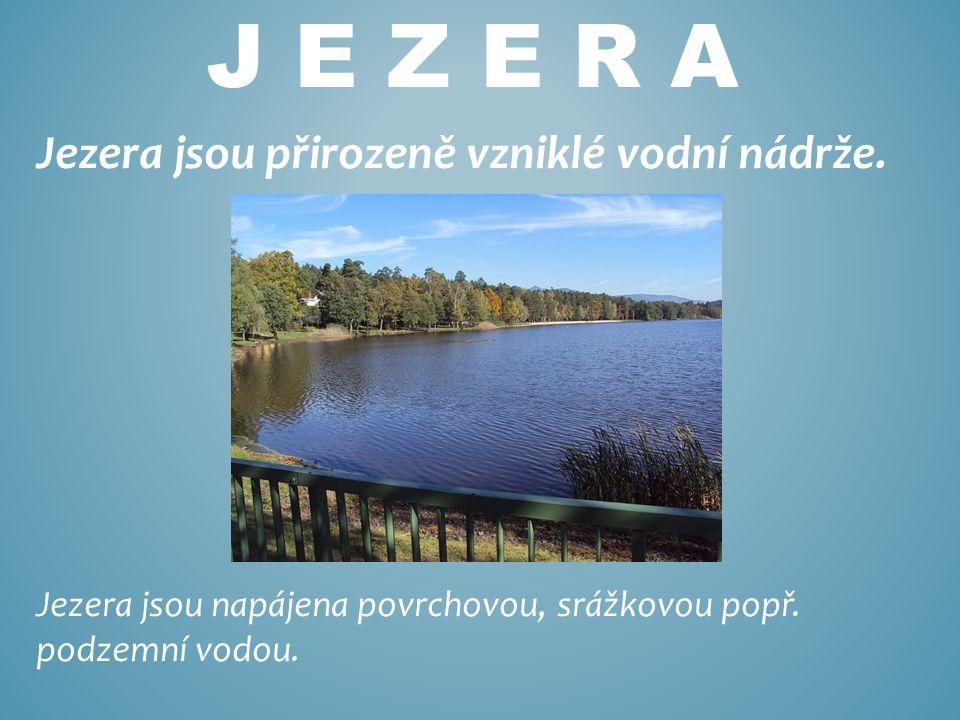 J E Z E R A Jezera jsou přirozeně vzniklé vodní nádrže.
