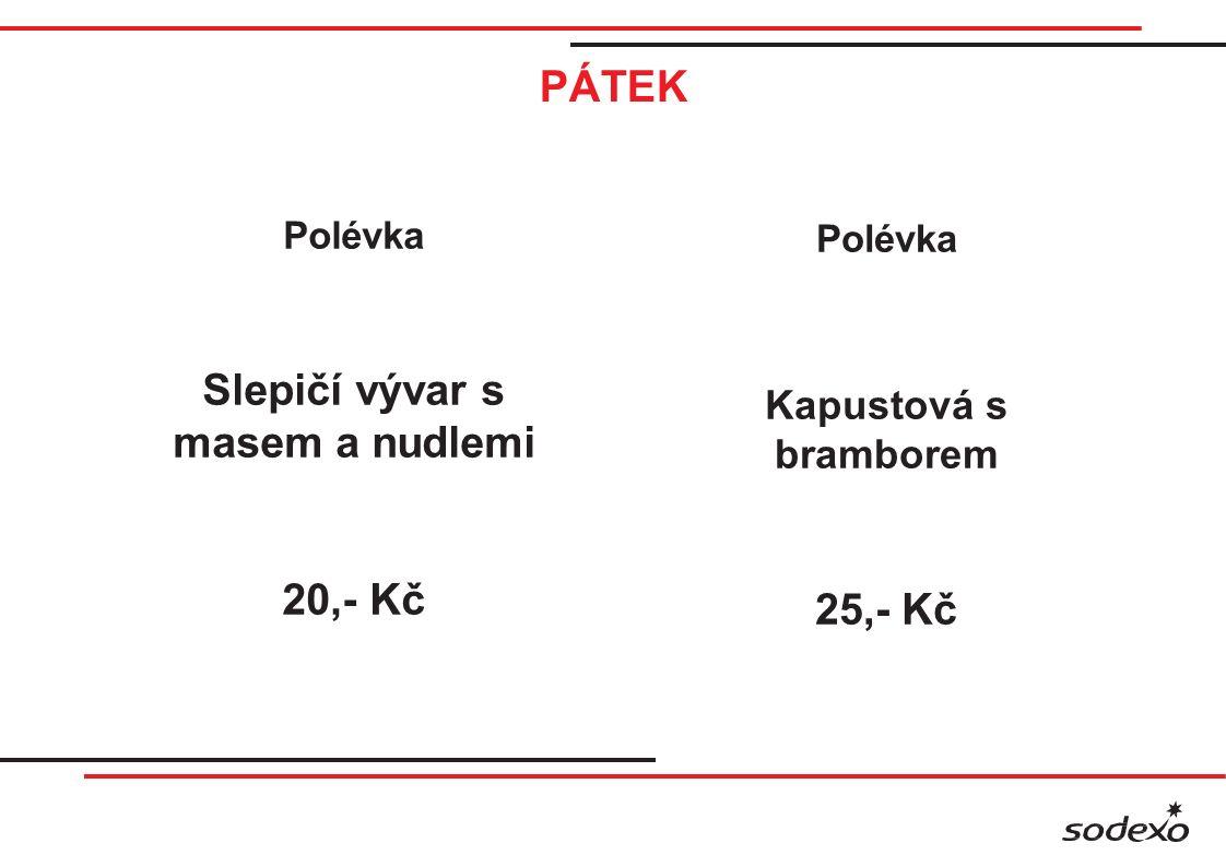 PÁTEK Polévka Slepičí vývar s masem a nudlemi 20,- Kč Polévka Kapustová s bramborem 25,- Kč