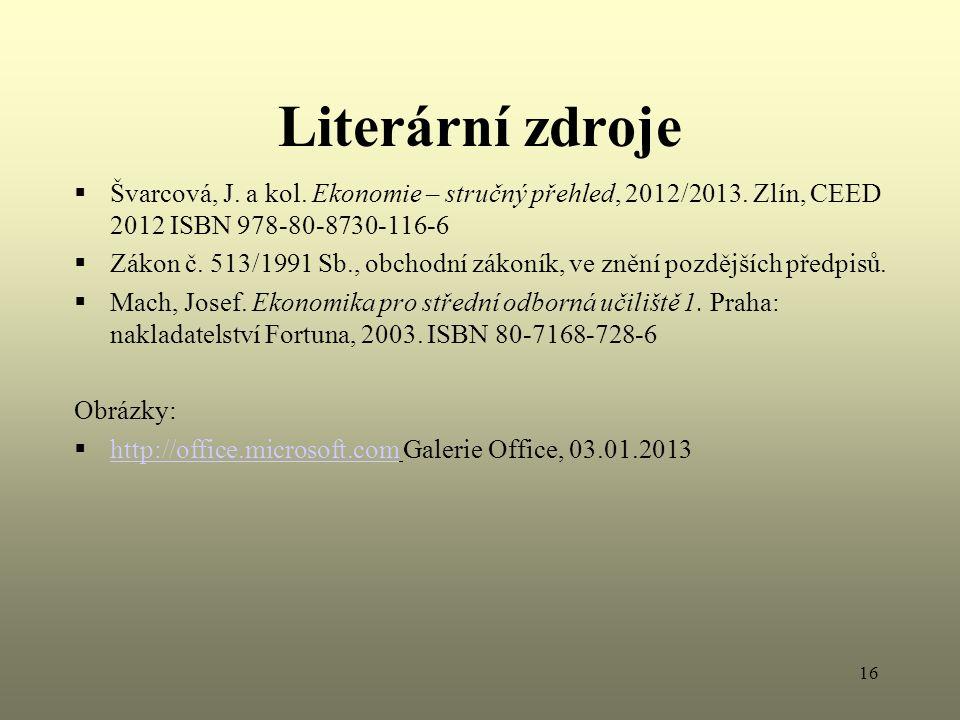 16 Literární zdroje  Švarcová, J. a kol. Ekonomie – stručný přehled, 2012/2013. Zlín, CEED 2012 ISBN 978-80-8730-116-6  Zákon č. 513/1991 Sb., obcho