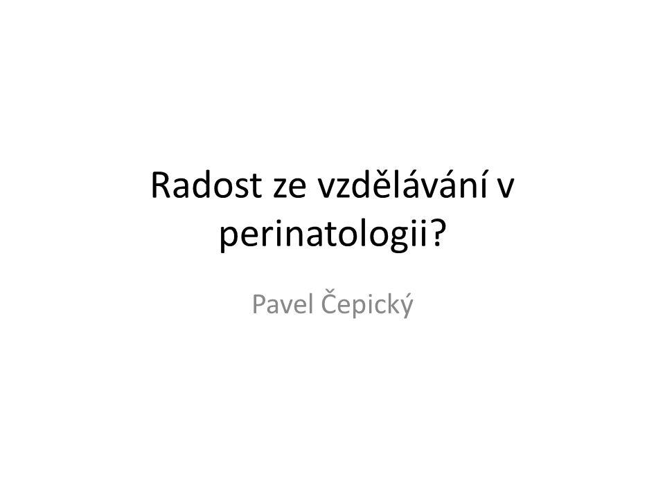 Radost ze vzdělávání v perinatologii Pavel Čepický