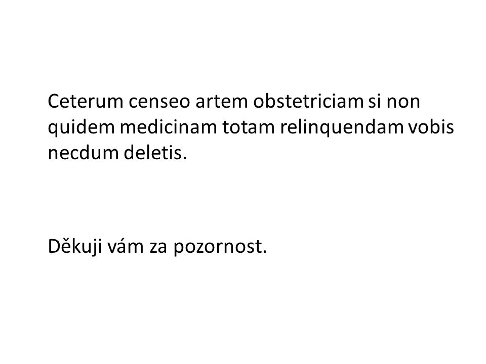 Ceterum censeo artem obstetriciam si non quidem medicinam totam relinquendam vobis necdum deletis.