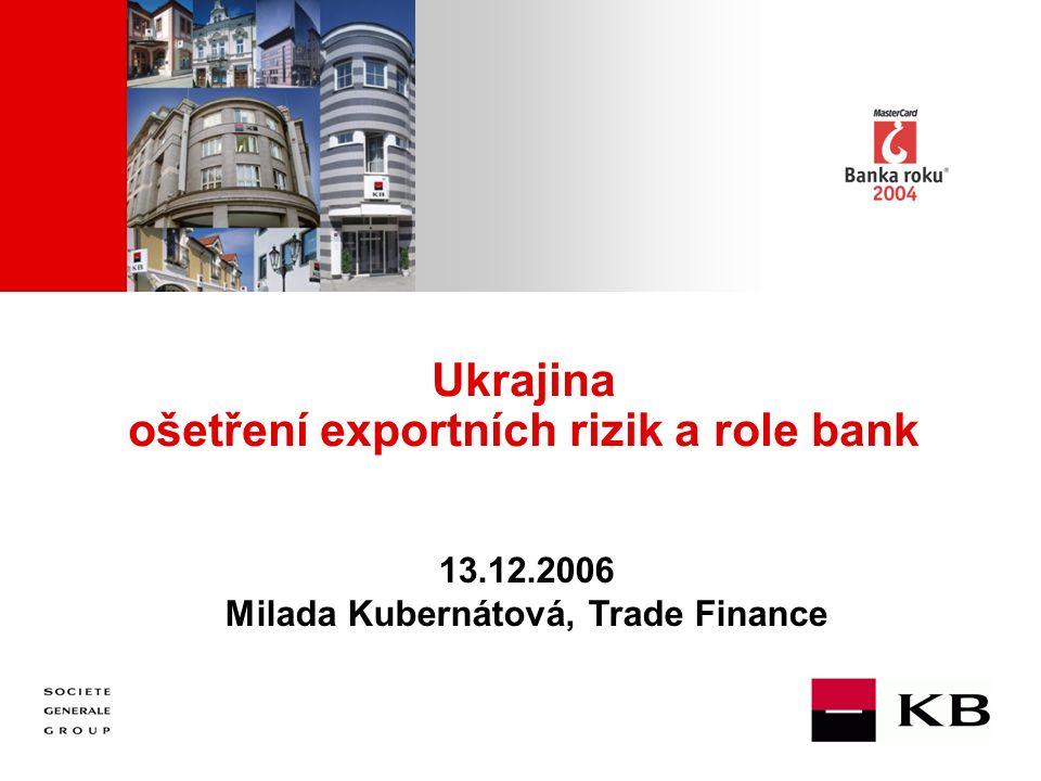 JJ Mois Année Ukrajina ošetření exportních rizik a role bank 13.12.2006 Milada Kubernátová, Trade Finance