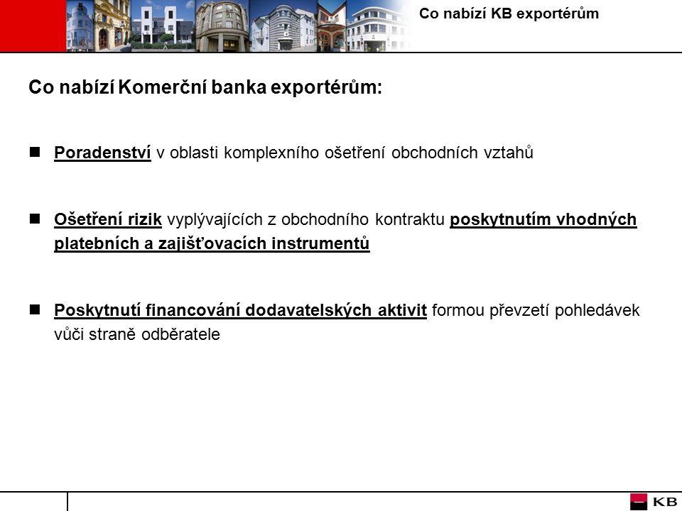 Co nabízí KB exportérům Co nabízí Komerční banka exportérům: Poradenství v oblasti komplexního ošetření obchodních vztahů Ošetření rizik vyplývajících z obchodního kontraktu poskytnutím vhodných platebních a zajišťovacích instrumentů Poskytnutí financování dodavatelských aktivit formou převzetí pohledávek vůči straně odběratele