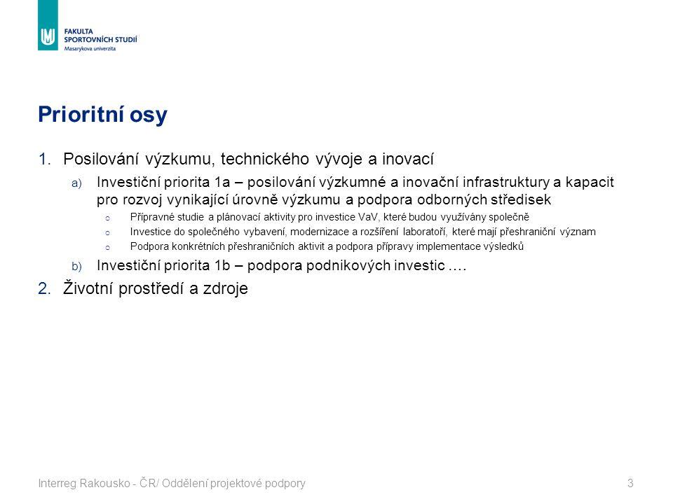 Prioritní osy Interreg Rakousko - ČR/ Oddělení projektové podpory3 1.Posilování výzkumu, technického vývoje a inovací a) Investiční priorita 1a – posilování výzkumné a inovační infrastruktury a kapacit pro rozvoj vynikající úrovně výzkumu a podpora odborných středisek o Přípravné studie a plánovací aktivity pro investice VaV, které budou využívány společně o Investice do společného vybavení, modernizace a rozšíření laboratoří, které mají přeshraniční význam o Podpora konkrétních přeshraničních aktivit a podpora přípravy implementace výsledků b) Investiční priorita 1b – podpora podnikových investic ….