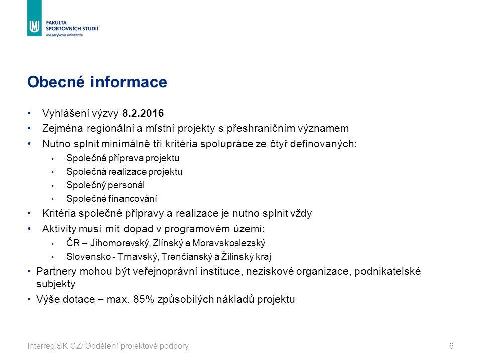 Obecné informace Interreg SK-CZ/ Oddělení projektové podpory6 Vyhlášení výzvy 8.2.2016 Zejména regionální a místní projekty s přeshraničním významem Nutno splnit minimálně tři kritéria spolupráce ze čtyř definovaných: Společná příprava projektu Společná realizace projektu Společný personál Společné financování Kritéria společné přípravy a realizace je nutno splnit vždy Aktivity musí mít dopad v programovém území: ČR – Jihomoravský, Zlínský a Moravskoslezský Slovensko - Trnavský, Trenčianský a Žilinský kraj Partnery mohou být veřejnoprávní instituce, neziskové organizace, podnikatelské subjekty Výše dotace – max.