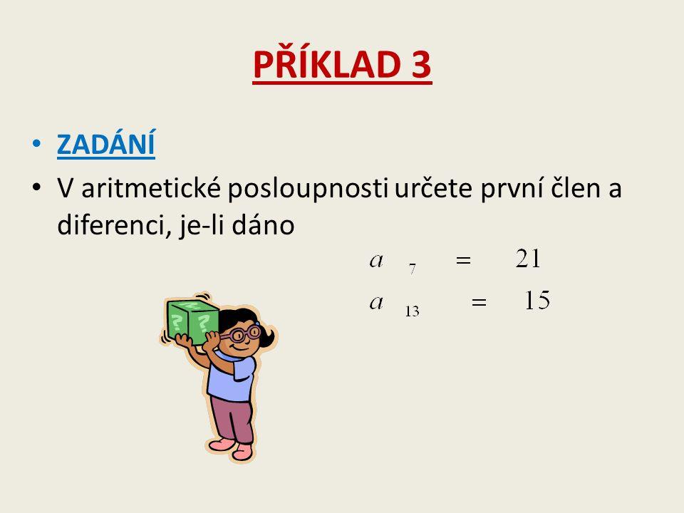 PŘÍKLAD 3 ZADÁNÍ V aritmetické posloupnosti určete první člen a diferenci, je-li dáno