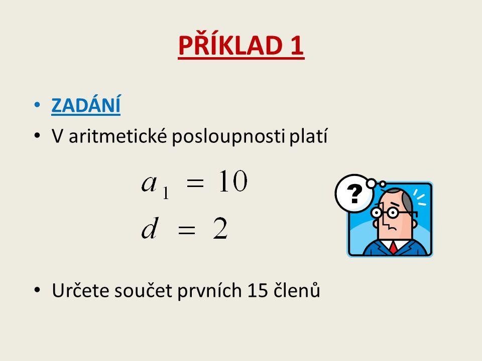 PŘÍKLAD 1 ZADÁNÍ V aritmetické posloupnosti platí Určete součet prvních 15 členů
