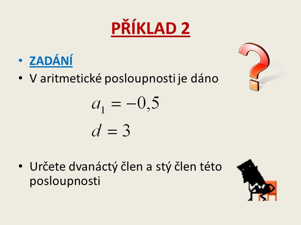PŘÍKLAD 2 ZADÁNÍ V aritmetické posloupnosti je dáno Určete dvanáctý člen a stý člen této posloupnosti