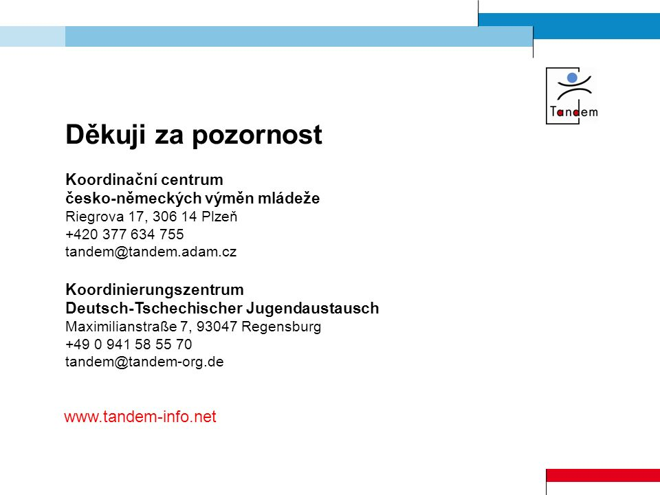 Děkuji za pozornost Koordinační centrum česko-německých výměn mládeže Riegrova 17, 306 14 Plzeň +420 377 634 755 tandem@tandem.adam.cz Koordinierungszentrum Deutsch-Tschechischer Jugendaustausch Maximilianstraße 7, 93047 Regensburg +49 0 941 58 55 70 tandem@tandem-org.de www.tandem-info.net