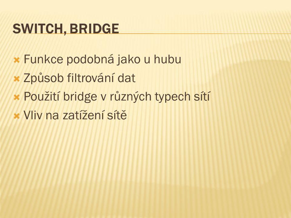 SWITCH, BRIDGE  Funkce podobná jako u hubu  Způsob filtrování dat  Použití bridge v různých typech sítí  Vliv na zatížení sítě