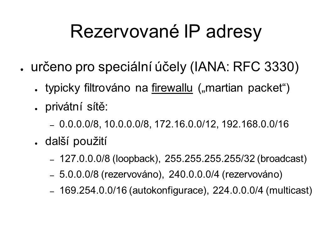 """Rezervované IP adresy ● určeno pro speciální účely (IANA: RFC 3330) ● typicky filtrováno na firewallu (""""martian packet ) ● privátní sítě: – 0.0.0.0/8, 10.0.0.0/8, 172.16.0.0/12, 192.168.0.0/16 ● další použití – 127.0.0.0/8 (loopback), 255.255.255.255/32 (broadcast) – 5.0.0.0/8 (rezervováno), 240.0.0.0/4 (rezervováno) – 169.254.0.0/16 (autokonfigurace), 224.0.0.0/4 (multicast)"""