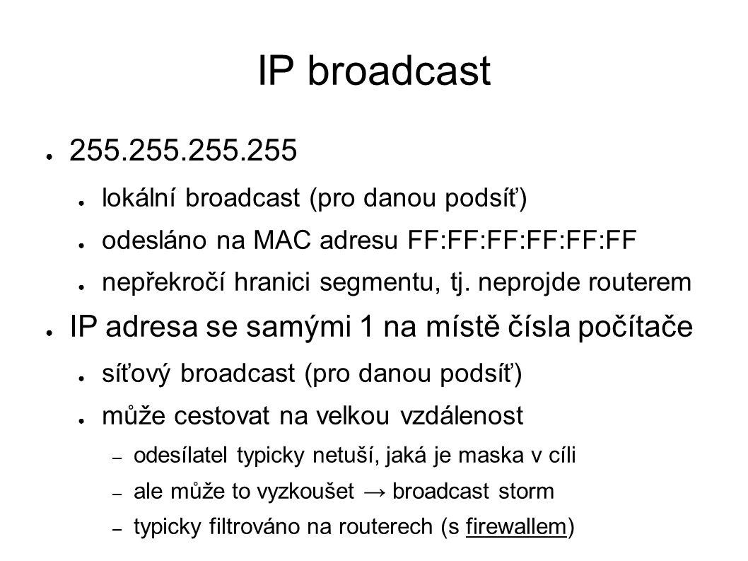 IP broadcast ● 255.255.255.255 ● lokální broadcast (pro danou podsíť) ● odesláno na MAC adresu FF:FF:FF:FF:FF:FF ● nepřekročí hranici segmentu, tj.