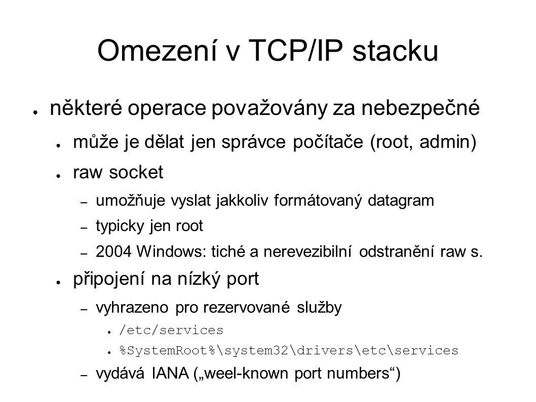 Omezení v TCP/IP stacku ● některé operace považovány za nebezpečné ● může je dělat jen správce počítače (root, admin) ● raw socket – umožňuje vyslat jakkoliv formátovaný datagram – typicky jen root – 2004 Windows: tiché a nerevezibilní odstranění raw s.