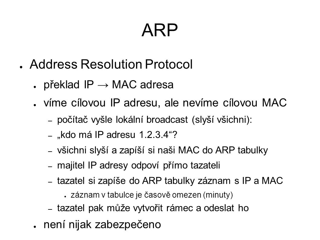 """ARP ● Address Resolution Protocol ● překlad IP → MAC adresa ● víme cílovou IP adresu, ale nevíme cílovou MAC – počítač vyšle lokální broadcast (slyší všichni): – """"kdo má IP adresu 1.2.3.4 ."""