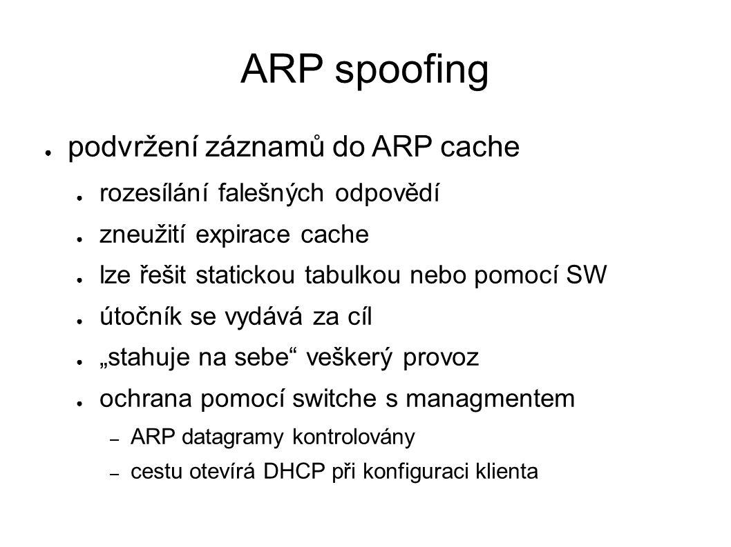 """ARP spoofing ● podvržení záznamů do ARP cache ● rozesílání falešných odpovědí ● zneužití expirace cache ● lze řešit statickou tabulkou nebo pomocí SW ● útočník se vydává za cíl ● """"stahuje na sebe veškerý provoz ● ochrana pomocí switche s managmentem – ARP datagramy kontrolovány – cestu otevírá DHCP při konfiguraci klienta"""