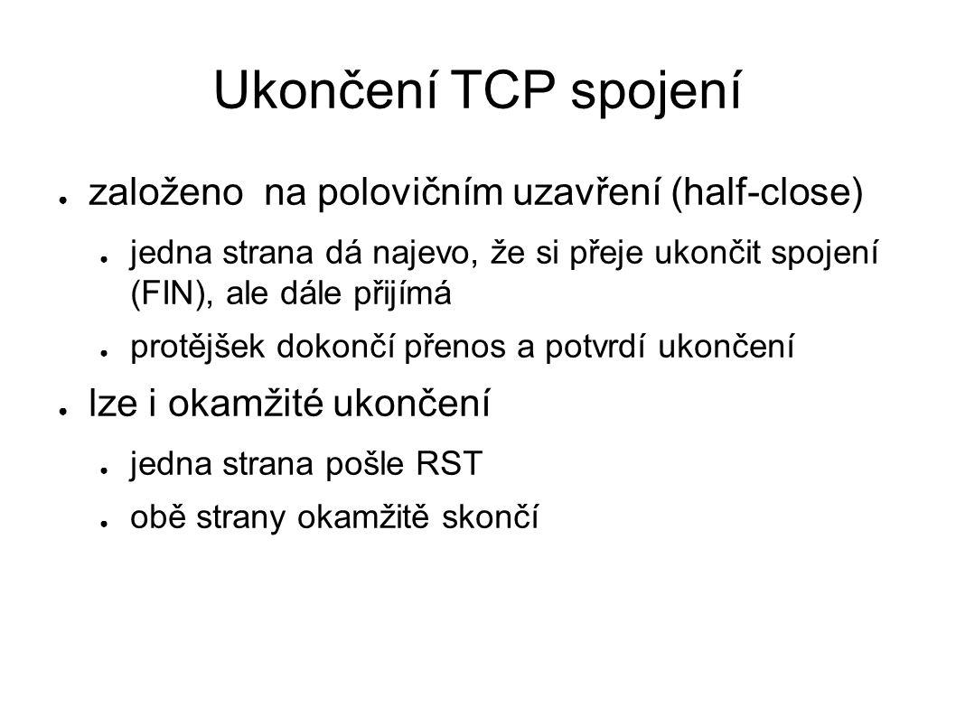 Ukončení TCP spojení ● založeno na polovičním uzavření (half-close) ● jedna strana dá najevo, že si přeje ukončit spojení (FIN), ale dále přijímá ● pr