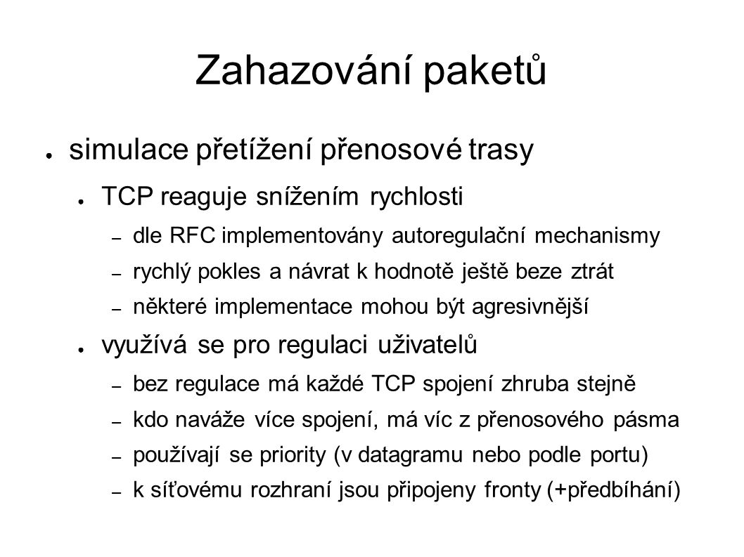 Zahazování paketů ● simulace přetížení přenosové trasy ● TCP reaguje snížením rychlosti – dle RFC implementovány autoregulační mechanismy – rychlý pokles a návrat k hodnotě ještě beze ztrát – některé implementace mohou být agresivnější ● využívá se pro regulaci uživatelů – bez regulace má každé TCP spojení zhruba stejně – kdo naváže více spojení, má víc z přenosového pásma – používají se priority (v datagramu nebo podle portu) – k síťovému rozhraní jsou připojeny fronty (+předbíhání)
