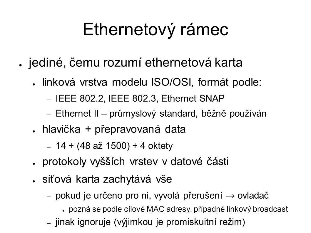 Ethernetový rámec ● jediné, čemu rozumí ethernetová karta ● linková vrstva modelu ISO/OSI, formát podle: – IEEE 802.2, IEEE 802.3, Ethernet SNAP – Ethernet II – průmyslový standard, běžně používán ● hlavička + přepravovaná data – 14 + (48 až 1500) + 4 oktety ● protokoly vyšších vrstev v datové části ● síťová karta zachytává vše – pokud je určeno pro ni, vyvolá přerušení → ovladač ● pozná se podle cílové MAC adresy, případně linkový broadcast – jinak ignoruje (výjimkou je promiskuitní režim)