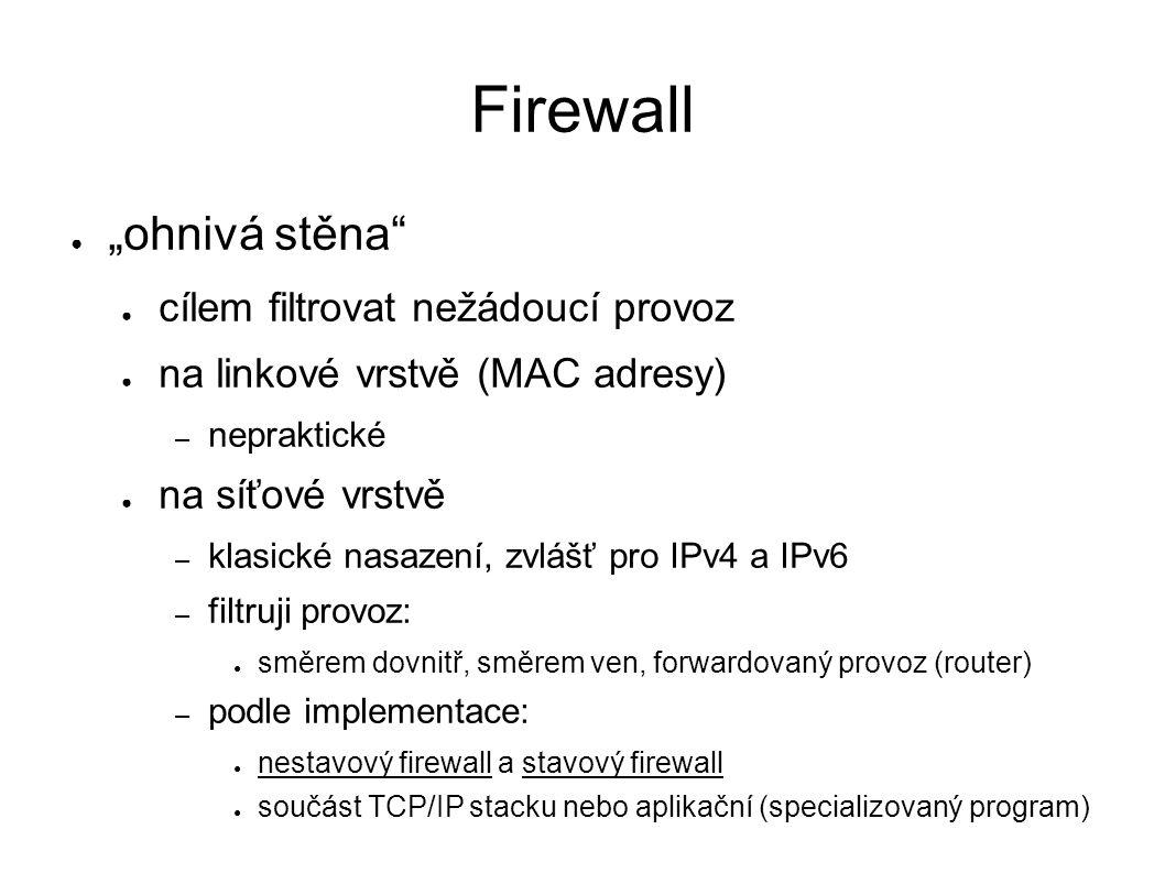 """Firewall ● """"ohnivá stěna"""" ● cílem filtrovat nežádoucí provoz ● na linkové vrstvě (MAC adresy) – nepraktické ● na síťové vrstvě – klasické nasazení, zv"""