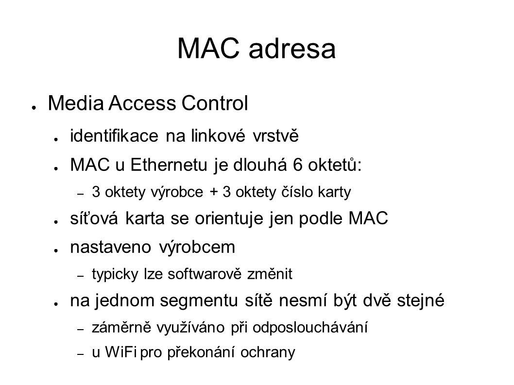 MAC adresa ● Media Access Control ● identifikace na linkové vrstvě ● MAC u Ethernetu je dlouhá 6 oktetů: – 3 oktety výrobce + 3 oktety číslo karty ● síťová karta se orientuje jen podle MAC ● nastaveno výrobcem – typicky lze softwarově změnit ● na jednom segmentu sítě nesmí být dvě stejné – záměrně využíváno při odposlouchávání – u WiFi pro překonání ochrany