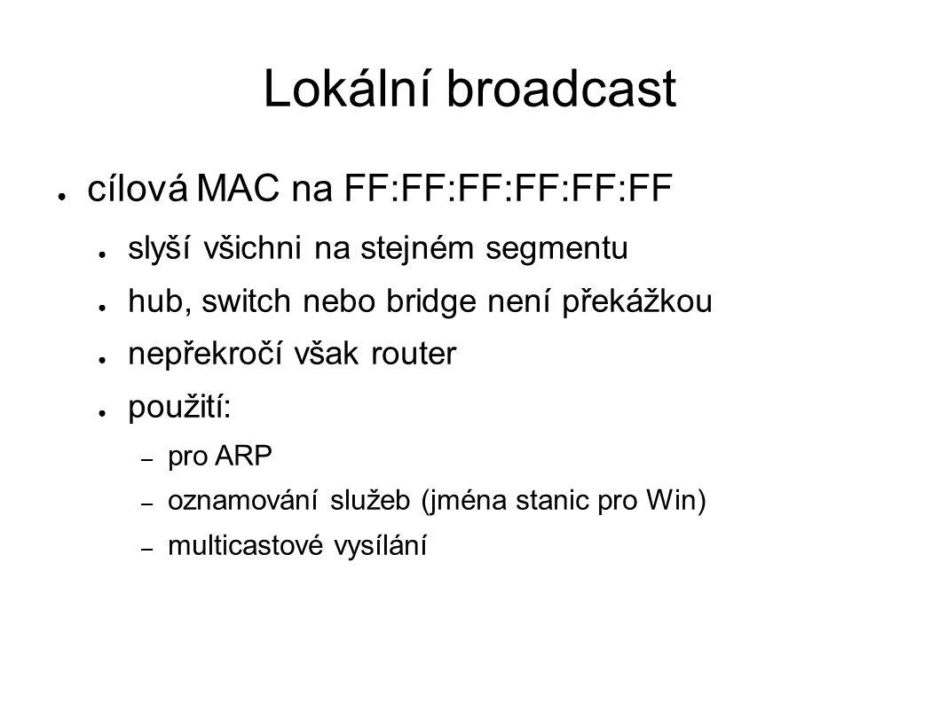 Lokální broadcast ● cílová MAC na FF:FF:FF:FF:FF:FF ● slyší všichni na stejném segmentu ● hub, switch nebo bridge není překážkou ● nepřekročí však rou