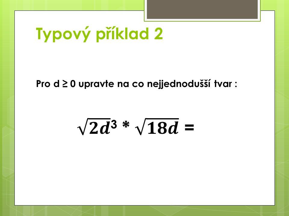 Typový příklad 2 Pro d ≥ 0 upravte na co nejjednodušší tvar :