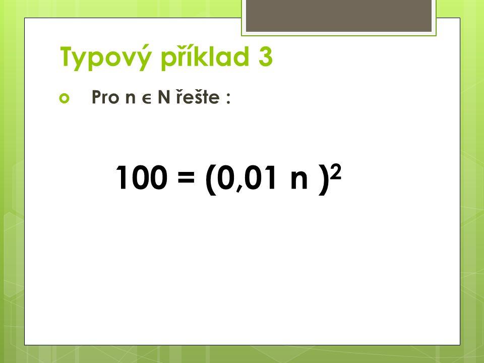 Typový příklad 3  Pro n  N řešte : 100 = (0,01 n ) 2