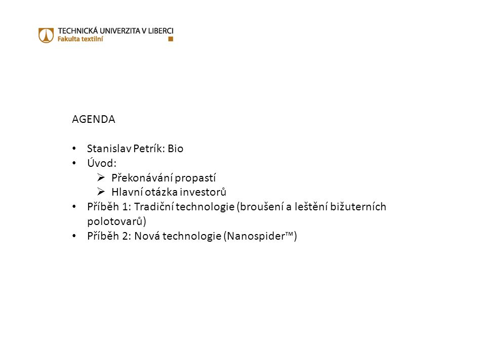 AGENDA Stanislav Petrík: Bio Úvod:  Překonávání propastí  Hlavní otázka investorů Příběh 1: Tradiční technologie (broušení a leštění bižuterních polotovarů) Příběh 2: Nová technologie (Nanospider™)