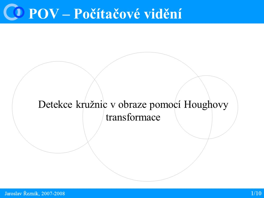 POV – Houghova transformace 1/10 Jaroslav Řezník, 2007-2008 ● Detekce parametricky popsatelných objektů – přímka, kružnice, elipsa atd.