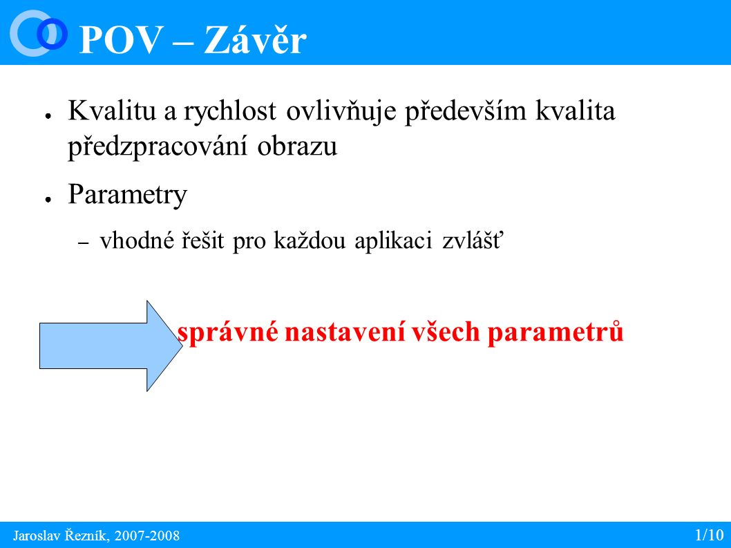 POV – Reference 1/10 Jaroslav Řezník, 2007-2008 ● Hough Transform [online] <http://en.wikipedia.org/wiki/Hough_transform/http://en.wikipedia.org/wiki/Hough_transform/ ● What I Know About Image Processing [blog] http://basic-eng.blogspot.com/ ● Bryan S.