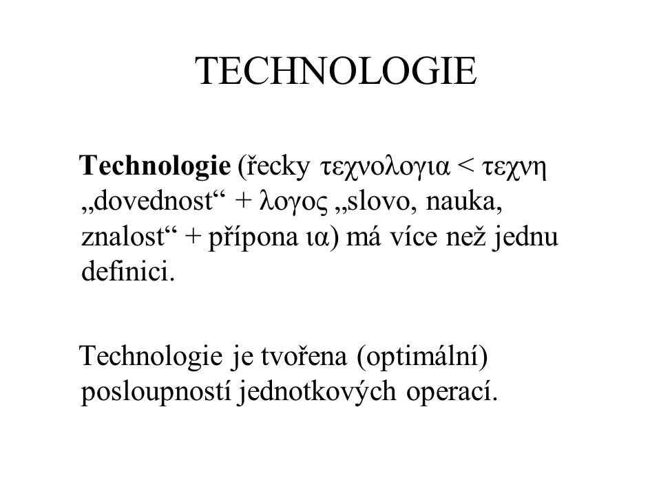 """TECHNOLOGIE Technologie (řecky τεχνολογια < τεχνη """"dovednost"""" + λογος """"slovo, nauka, znalost"""" + přípona ια) má více než jednu definici. Technologie je"""