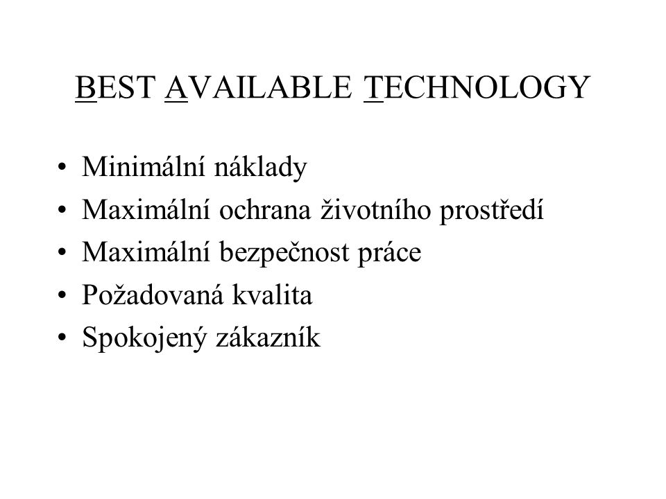 BEST AVAILABLE TECHNOLOGY Minimální náklady Maximální ochrana životního prostředí Maximální bezpečnost práce Požadovaná kvalita Spokojený zákazník