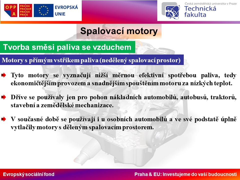 Evropský sociální fond Praha & EU: Investujeme do vaší budoucnosti Spalovací motory Tvorba směsi paliva se vzduchem Motory s přímým vstřikem paliva (nedělený spalovací prostor) Tyto motory se vyznačují nižší měrnou efektivní spotřebou paliva, tedy ekonomičtějším provozem a snadnějším spouštěním motoru za nízkých teplot.