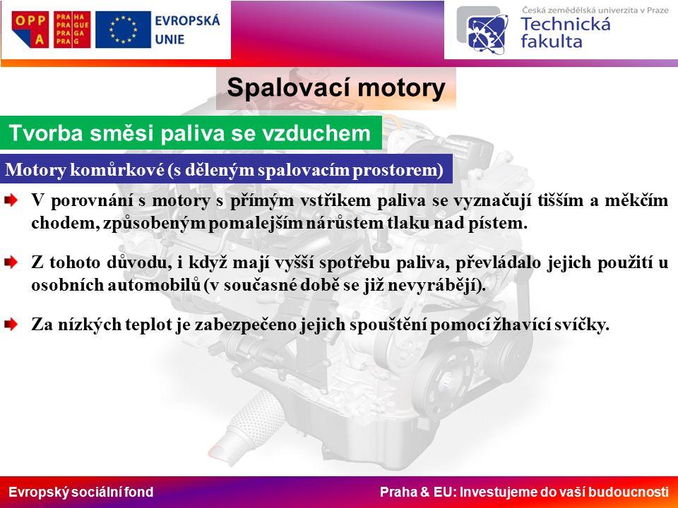 Evropský sociální fond Praha & EU: Investujeme do vaší budoucnosti Spalovací motory Tvorba směsi paliva se vzduchem Motory komůrkové (s děleným spalovacím prostorem) V porovnání s motory s přímým vstřikem paliva se vyznačují tišším a měkčím chodem, způsobeným pomalejším nárůstem tlaku nad pístem.