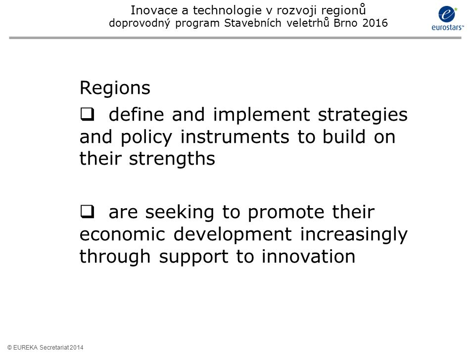 © EUREKA Secretariat 2014 Regions  define and implement strategies and policy instruments to build on their strengths  are seeking to promote their