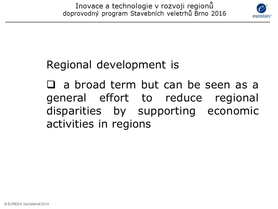 © EUREKA Secretariat 2014 Regional development is  a broad term but can be seen as a general effort to reduce regional disparities by supporting econ