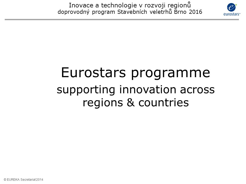 © EUREKA Secretariat 2014 Eurostars programme supporting innovation across regions & countries Inovace a technologie v rozvoji regionů doprovodný prog