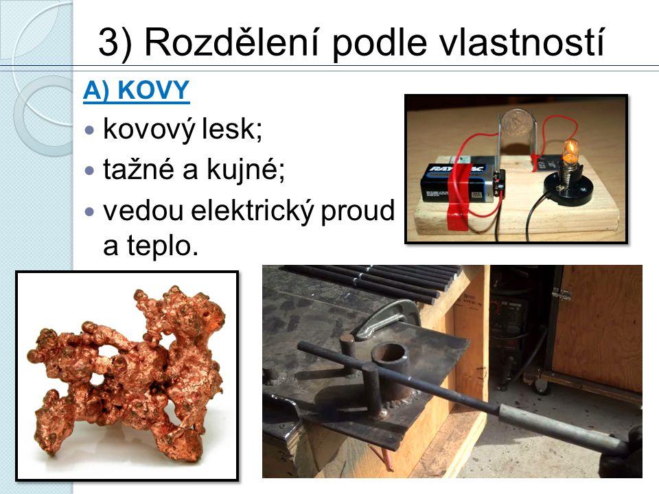 3) Rozdělení podle vlastností A) KOVY kovový lesk; tažné a kujné; vedou elektrický proud a teplo.