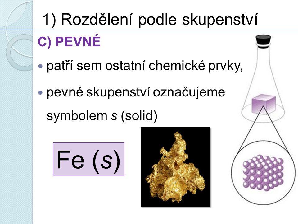 1) Rozdělení podle skupenství C) PEVNÉ patří sem ostatní chemické prvky, pevné skupenství označujeme symbolem s (solid) Fe (s)