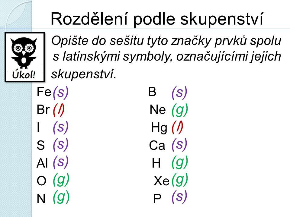 Rozdělení podle skupenství Opište do sešitu tyto značky prvků spolu s latinskými symboly, označujícími jejich skupenství. Fe B Br Ne I Hg S Ca Al H O