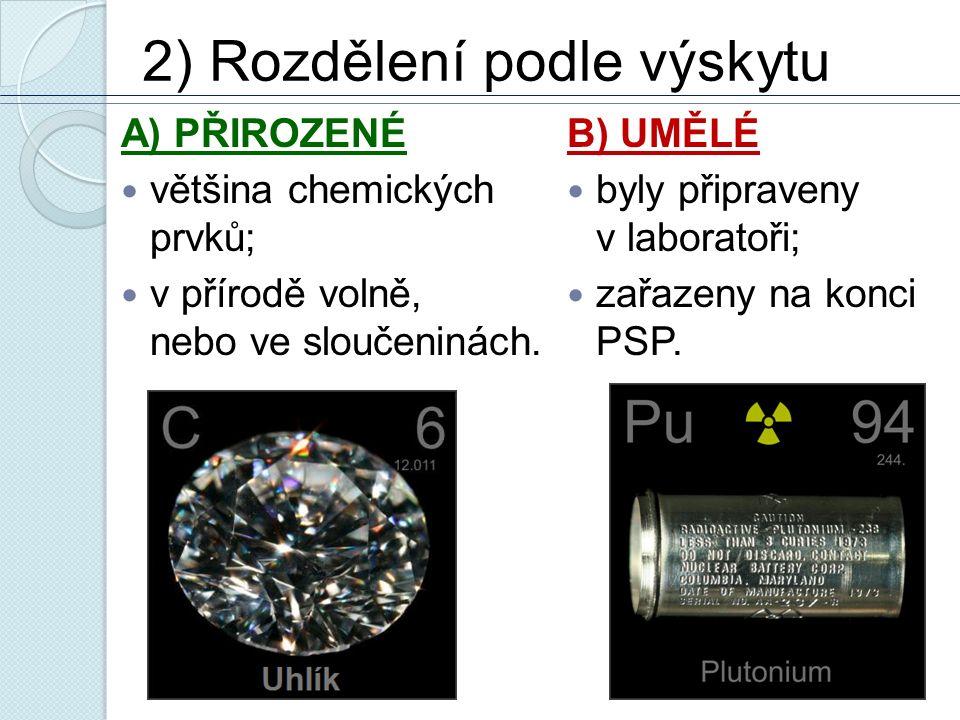 2) Rozdělení podle výskytu A) PŘIROZENÉ většina chemických prvků; v přírodě volně, nebo ve sloučeninách. B) UMĚLÉ byly připraveny v laboratoři; zařaze