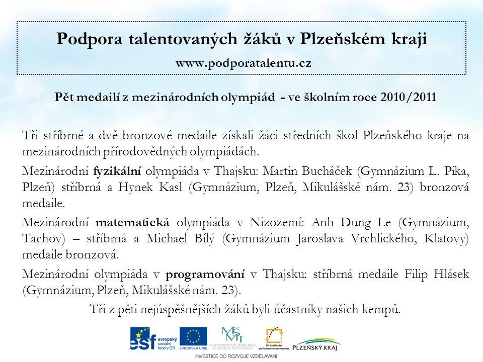 Podpora talentovaných žáků v Plzeňském kraji www.podporatalentu.cz Pět medailí z mezinárodních olympiád - ve školním roce 2010/2011 Tři stříbrné a dvě bronzové medaile získali žáci středních škol Plzeňského kraje na mezinárodních přírodovědných olympiádách.