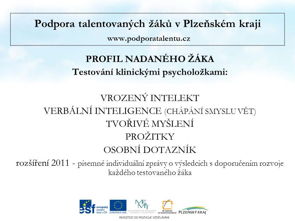 Podpora talentovaných žáků v Plzeňském kraji www.podporatalentu.cz PROFIL NADANÉHO ŽÁKA Testování klinickými psycholožkami: VROZENÝ INTELEKT VERBÁLNÍ INTELIGENCE (CHÁPÁNÍ SMYSLU VĚT) TVOŘIVÉ MYŠLENÍ PROŽITKY OSOBNÍ DOTAZNÍK rozšíření 2011 - písemné individuální zprávy o výsledcích s doporučením rozvoje každého testovaného žáka